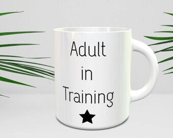 Adult in training mug, Adult Humour mug, Never Grow Up, adult mug, funny Mug, quote mug, gifts her/him, coffee mug