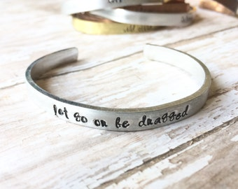 Let Go Or Be Dragged- Hand Stamped Cuff Mixed Metals  - Stacking layering bracelet bangle -  personalized gift for women