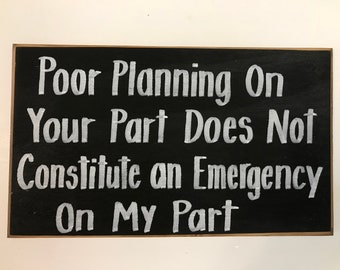 Poor planning your part does not constitute emergency on my part sign office reception wall decor