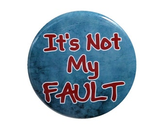 It's Not My Fault - Pinback Button Badge 1 1/2 inch 1.5 - Keychain Magnet or Flatback