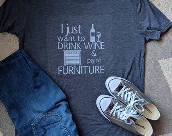 I just want to drink wine and paint furniture T Shirt/Wine and Paint shirt