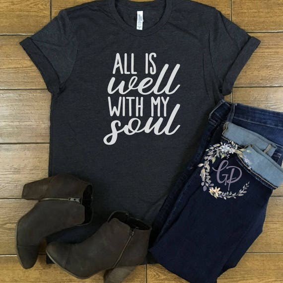 All Is Well With My Soul Shirt/ It Is Well With My Soul/