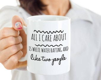White Water Rafting Mug - All I Care About Is White Water Rafting & Like 2 People -Funny Rafter Gift for the Person Always Out in the Rapids