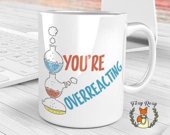 You're Overreacting Mug, Funny Science Mug, Science Teacher Mug, Chemistry Mug , CM-090