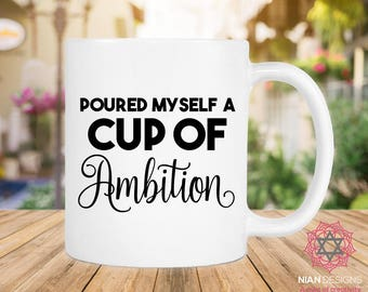 Poured Myself A Cup Of Ambition Mug, Birthday Gift