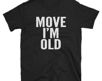 Move I'm Old Funny Senior Citizen Gift T-Shirt You're Old Age Birthday Gift Unisex T-Shirt Funny Gag Gift Old People Old Lady Old Man Gifts