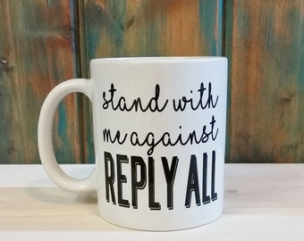 Stand against reply all, gift for boss, coworker gift, Funny coffee mug, unique coffee mug, funny mugs, reply all, sarcastic mug