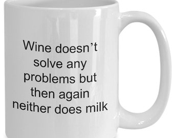 Funny wine coffee mug - Wine doesn't solve any problems but then again neither does milk - sarcastic wine lovers gift m...