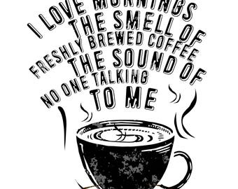 I love mornings. The smell of fresh brewed coffee and the sound of no one talking to me - svg, png, eps, jpeg