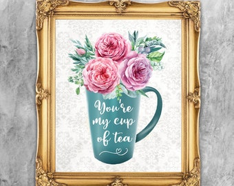 You're My Cup Of Tea, Colorful Floral Wall Art Design, Instant Download, Kitchen Sign, Home Decor, 11x14, 8x10 and 5x7 Prints