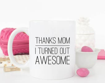 Mother's Day Gift - Gift for Mom - Gift for Mother - Mother's Day Mug - Thanks Mom I Turned Out Awesome - Funny Coffee Mug - Coffee Cup