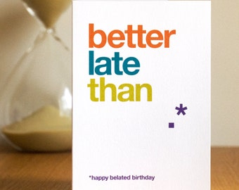 Belated Birthday Card - Funny Late Birthday Card - Witty Belated Card - Funny Quote - Wordplay - Better Late Than Never - FREE UK DELIVERY