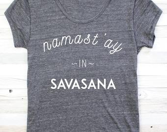YOGA SHIRT - Namast'ay In Savasana - Funny Yoga Shirt - Yoga Top - Yoga Clothes - Namaste - Namaste Shirt - Graphic Tee - Meditation - Om
