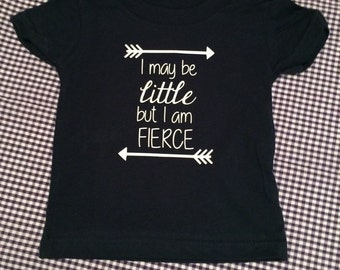 I may be little but I am fierce (tshirt or onesie) -- customizable!