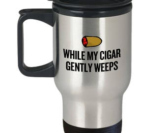 Funny Cigar Smoking Travel Mug - Cigar Lover Gift Idea - While My Cigar Gently Weeps - Funny Cigars Present
