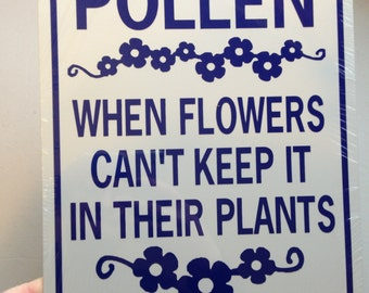 Pollen When flowers can't keep it in their plants   Funny Garden Sign 9x12 inch Aluminum metal sign