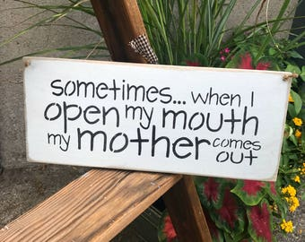 Funny Wooden Sign, Mom Sign, Funny Mother Saying, Mother's Day Gift, Mom Quote, Sometimes When I Open My Mouth My Mother Comes Out