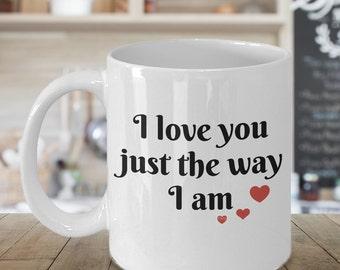 I Love You Just The Way I am Coffee Mug, Valentines Gift, Valentines Day Gift, Valentines Mug, Valentines Day Mug, Funny Valentines Gift