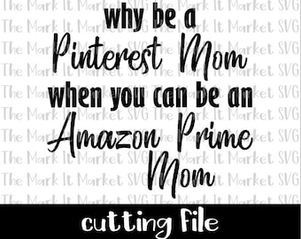 Why be a Pinterest Mom when you can be an Amazon Prime Mom SVG/DXF Cutting File