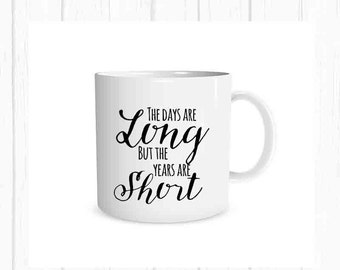 The Days are Long but the Years are Short Mug, Quote Coffee Cup, Quote Mug, Inspirational Gift, Personalized Mug, Inspirational Quote