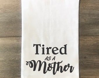 Tired As A Mother, Flour Sack Towel, Kitchen Towel, Gift, Tea Towel