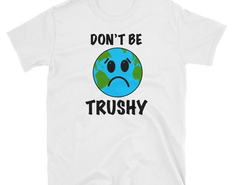 Don't be Trushy T-shirt -  Happy Earth Day 2018 Shirt Gift - Save The Earth and Trees T-shirt - Go Green Shirt - Earth Day April 22 Tee
