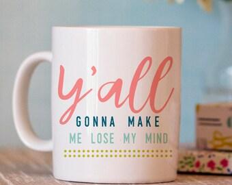 Funny Coffee Mug - Y'all Gonna Make Me Lose My Mind Mug - Funny Mug - Ceramic Mug - Coffee Mug Humor