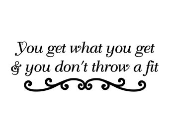 "You Get What You Get and You Don't Throw A Fit - Vinyl Decal Sticker - 11.5"" x 4"" *Free Shipping*"