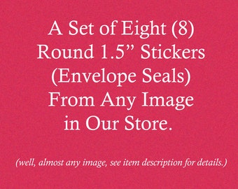 Set of Eight  Round 1.5 Inch Stickers   Envelope Seals   Choose From Almost Any Image in Our Store