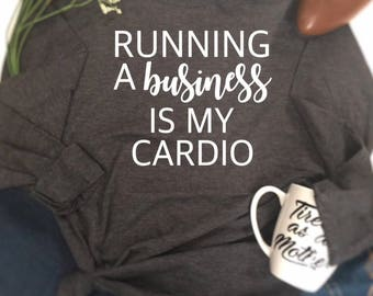 Running a business is my cardio shirt, funny shirt sayings, mom life, business women shirt, business shirt, women's funny shirt, funny shirt