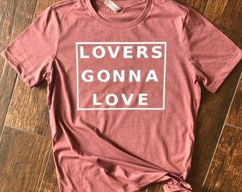 Lovers Gonna Love. Love Shirt. Womens Graphic Shirt. Mothers Day Gift. Inspirational Shirt. Gift for Her.