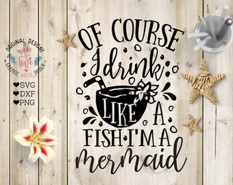 mermaids svg, Of course I drink like a fish I'm a mermaid cut file in SVG, DXF, PNG, mermaid cut file, mermaid quotes, funny svg files,