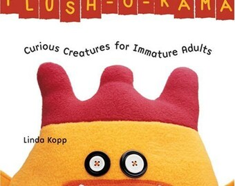 Plush-O-Rama: Curious Creatures for Immature Adults - Sewing Book and Patterns