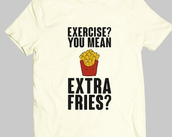 Exercise, You Mean Extra Fries - Funny Shirt - Sassy Shirt - Teenager Gift - Love Quotes|TSN-019-Perfcase