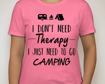 I don't need therapy, I just need to go camping T Shirt DTG Print All Sizes