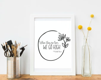 When they go low, we go high. Michelle Obama // Printable// Instant Download Quote// Art Print