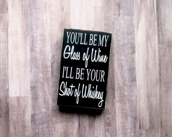 You'll Be My Glass of Wine I'll Be Your Shot of Whiskey Painted Wood Sign