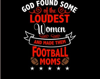 God Found Some of the LOUDEST Women and made them Football MOMS SVG