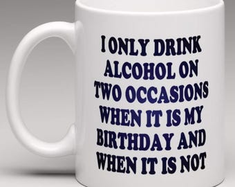 I only drink Alcohol on two occasions when it is My Birthday and when its not  - Novelty Mug