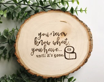 Custom Wood Burned Wood Slice Bathroom Sign You never know what ypu have until its gone