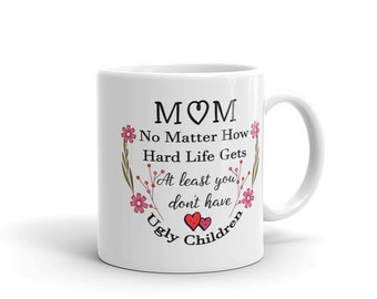 Personalized - Mom, no matter how hard life gets - atleast you don't have ugly children - Gift for Mom - Love My Mom - Adult Hoodie