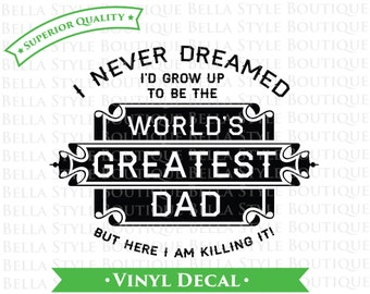 I Never Dreamed I'd Grow Up To Be The World's Greatest Dad - Father's Day - Best Dad Ever VINYL DECAL