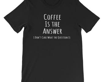 Coffee Is the Answer T Shirt Coffee Lovers Tee