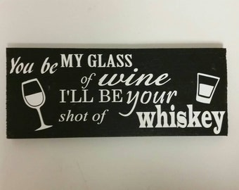You be my glass of wine ill be your shot of whiskey wood sign