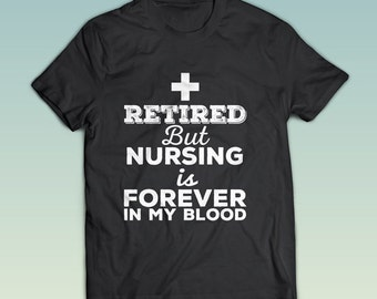 Retired But Nursing is Forever In My Blood - Love Nursing - TShirt - Nursing Tee - Nursing Student -  Funny Shirt -  Nursing Clothes - NT21