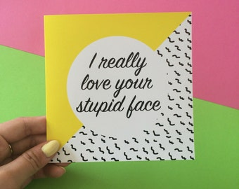 I Really Love Your Stupid Face Card