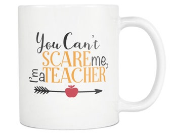 MUG:  You Can't Scare me, I'm a Teacher - Great teacher gift, student gift, graduation, office, co-worker, friend gift, holiday gift