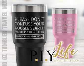 Please don't confuse your google search with my degree in CHEMICAL ENGINEERING 30 oz Powder Coated Laser Etched Tumbler Travel Mug