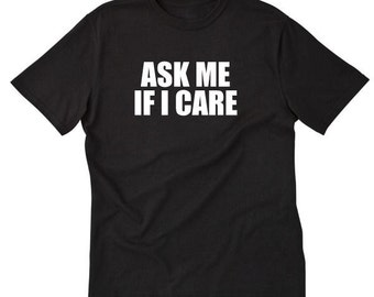 Ask Me If I Care T-shirt Funny Attitude Sarcastic Party Gift Tee Shirt