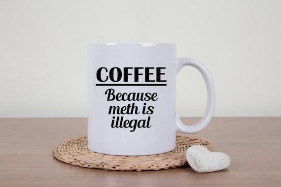Meth coffee mug, coffee meth mug, drugs are bad, novelty mug, sarcasm, funny mug, statement mug, drugs, rude mug, meth is illegal, gag gift